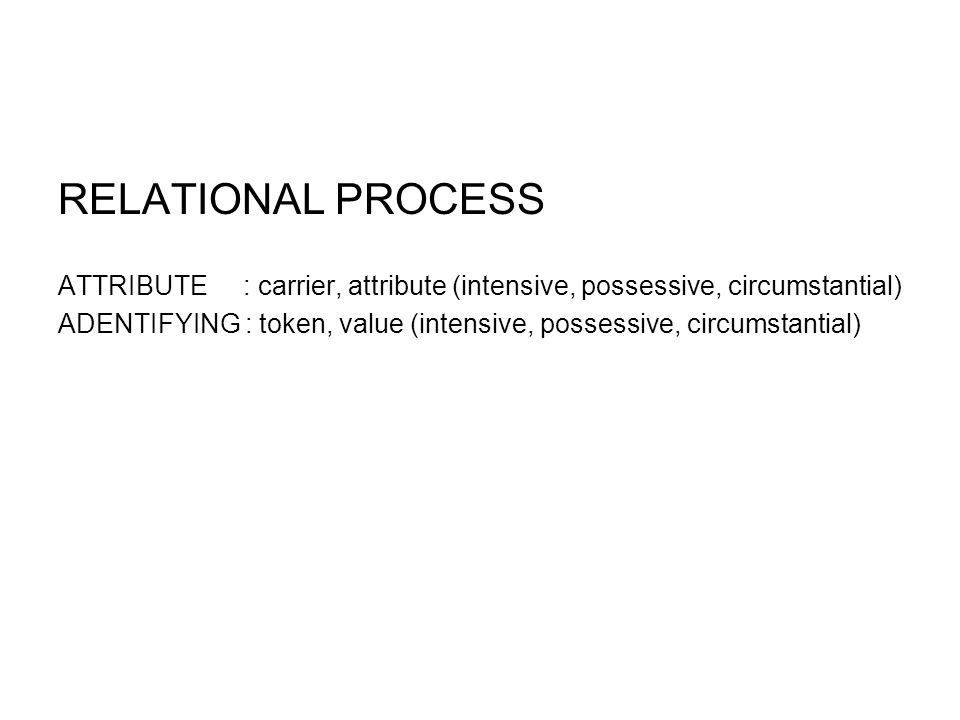 RELATIONAL PROCESS ATTRIBUTE : carrier, attribute (intensive, possessive, circumstantial) ADENTIFYING : token, value (intensive, possessive, circumstantial)