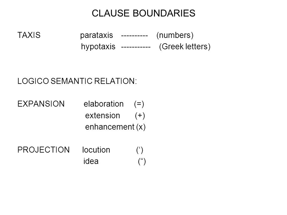 CLAUSE BOUNDARIES TAXIS parataxis ---------- (numbers) hypotaxis ----------- (Greek letters) LOGICO SEMANTIC RELATION: EXPANSION elaboration (=) extension (+) enhancement (x) PROJECTION locution () idea ()