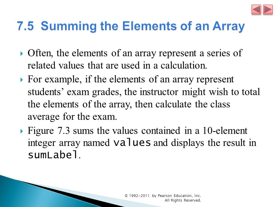 Often, the elements of an array represent a series of related values that are used in a calculation. For example, if the elements of an array represen