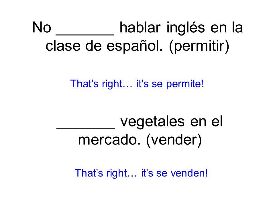 No _______ hablar inglés en la clase de español. (permitir) se permite! Thats right… its se venden! _______ vegetales en el mercado. (vender)