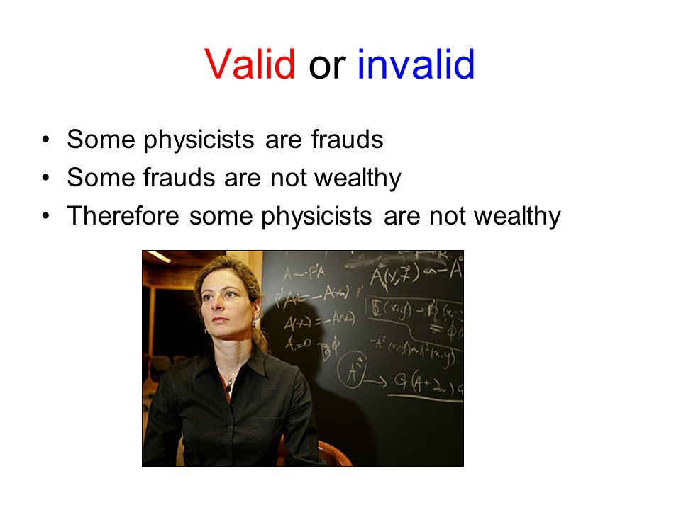 Valid or invalid Some physicists are frauds Some frauds are not wealthy Therefore some physicists are not wealthy