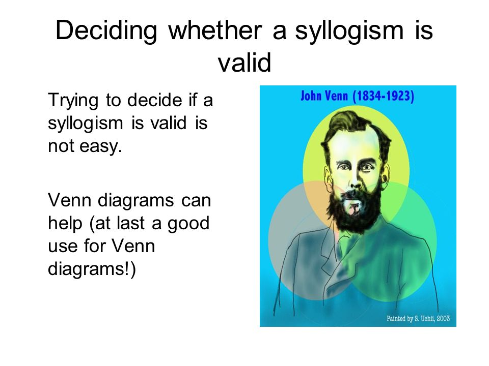 Deciding whether a syllogism is valid Trying to decide if a syllogism is valid is not easy.