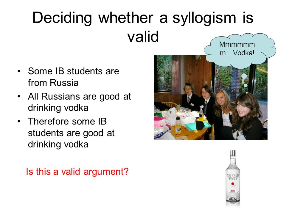 Deciding whether a syllogism is valid Some IB students are from Russia All Russians are good at drinking vodka Therefore some IB students are good at drinking vodka Is this a valid argument.