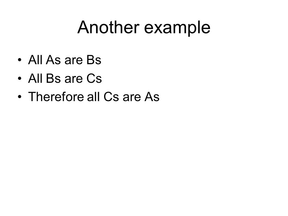 Another example All As are Bs All Bs are Cs Therefore all Cs are As