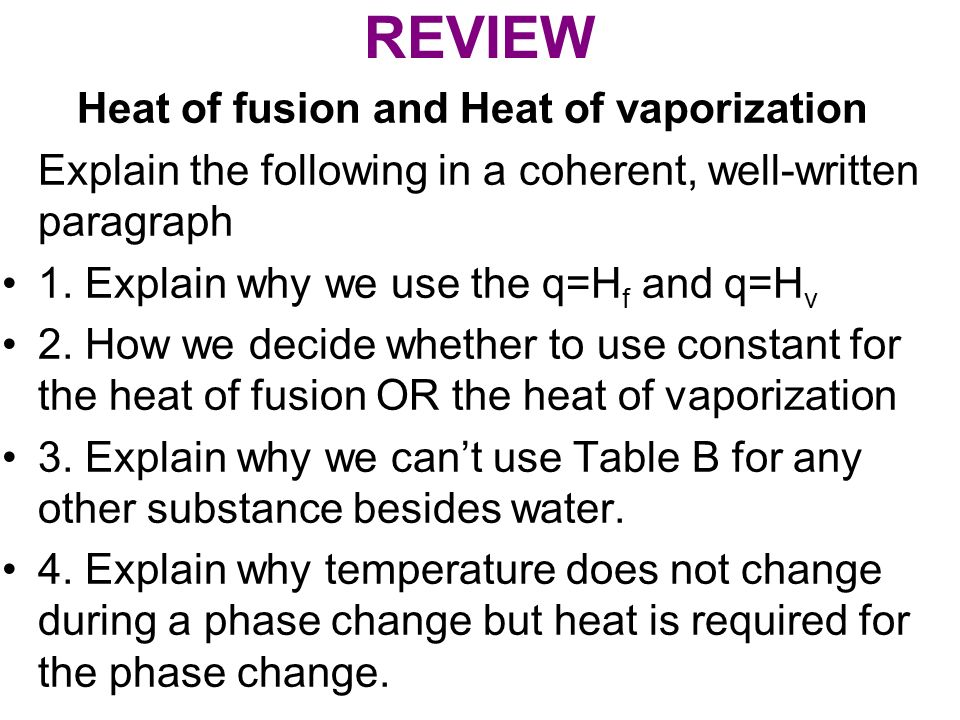 REVIEW Heat of fusion and Heat of vaporization Explain the following in a coherent, well-written paragraph 1. Explain why we use the q=H f and q=H v 2