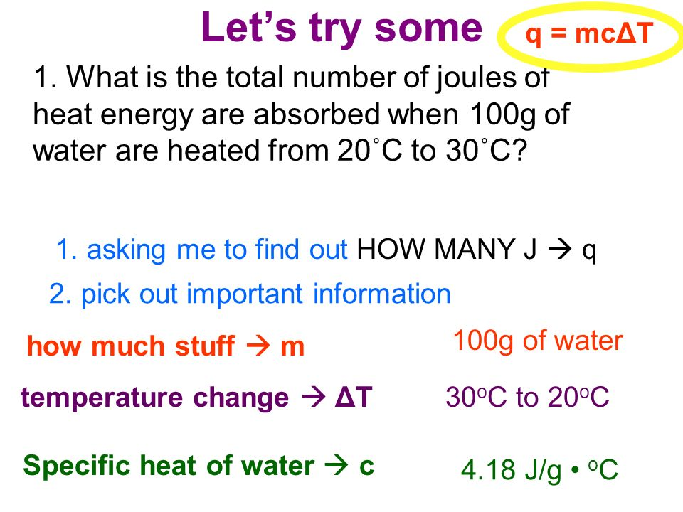 Lets try some 1. What is the total number of joules of heat energy are absorbed when 100g of water are heated from 20˚C to 30˚C? 2. pick out important