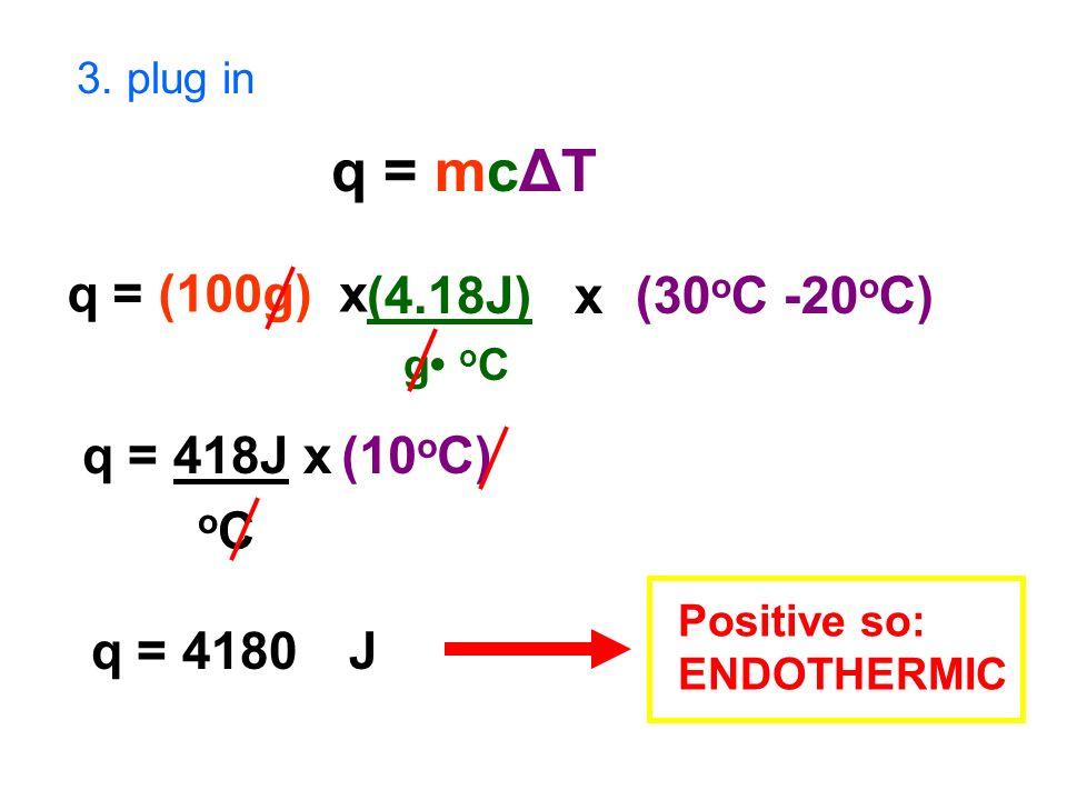 3. plug in q = mcΔT q = (100g) x (4.18J) x g o C (30 o C -20 o C) q = 418J x o C (10 o C) q = 4180J Positive so: ENDOTHERMIC