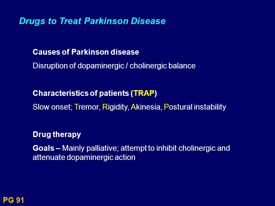 PG 91 Drugs to Treat Parkinson Disease Causes of Parkinson disease Disruption of dopaminergic / cholinergic balance Characteristics of patients (TRAP)