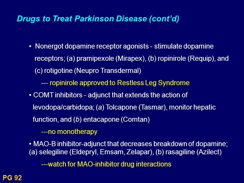 PG 92 Drugs to Treat Parkinson Disease (contd) Nonergot dopamine receptor agonists - stimulate dopamine receptors; (a) pramipexole (Mirapex), (b) ropi