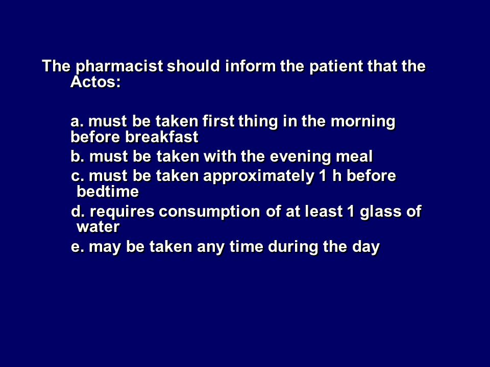 The pharmacist should inform the patient that the Actos: a. must be taken first thing in the morning before breakfast b. must be taken with the evenin
