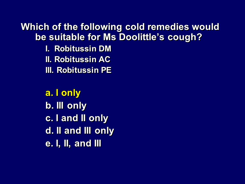 Which of the following cold remedies would be suitable for Ms Doolittles cough? I. Robitussin DM II. Robitussin AC III. Robitussin PE a. I only b. III