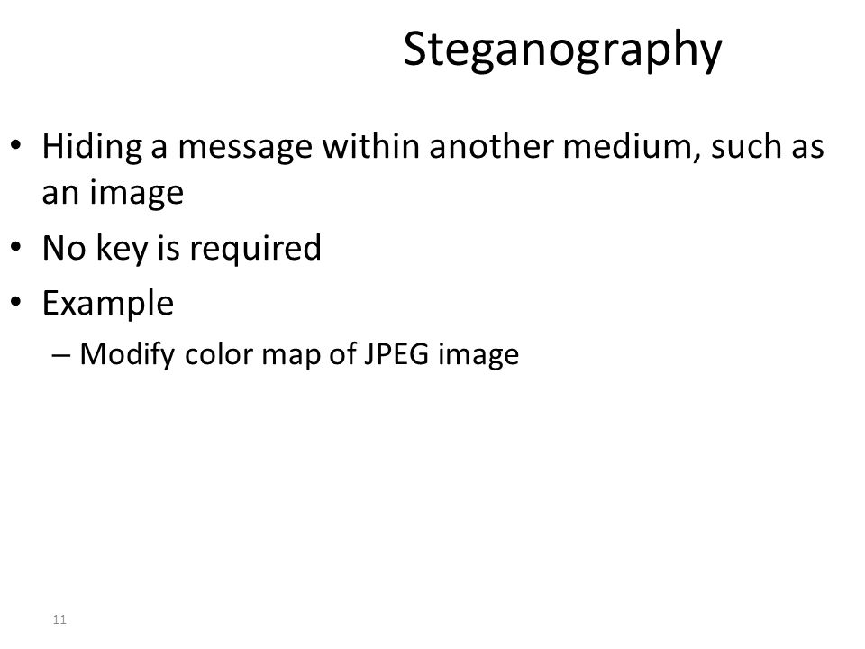 Steganography Hiding a message within another medium, such as an image No key is required Example – Modify color map of JPEG image 11
