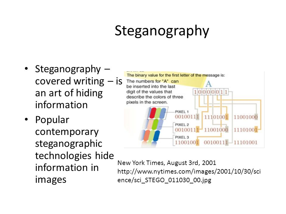 Steganography Steganography – covered writing – is an art of hiding information Popular contemporary steganographic technologies hide information in i