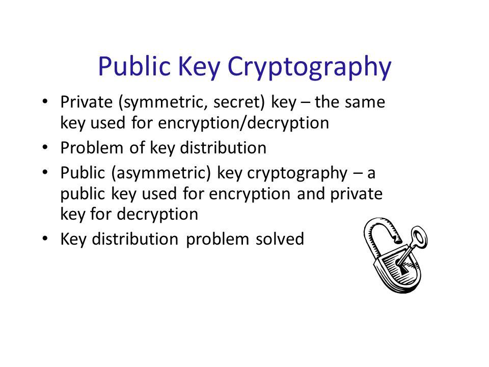 Public Key Cryptography Private (symmetric, secret) key – the same key used for encryption/decryption Problem of key distribution Public (asymmetric)