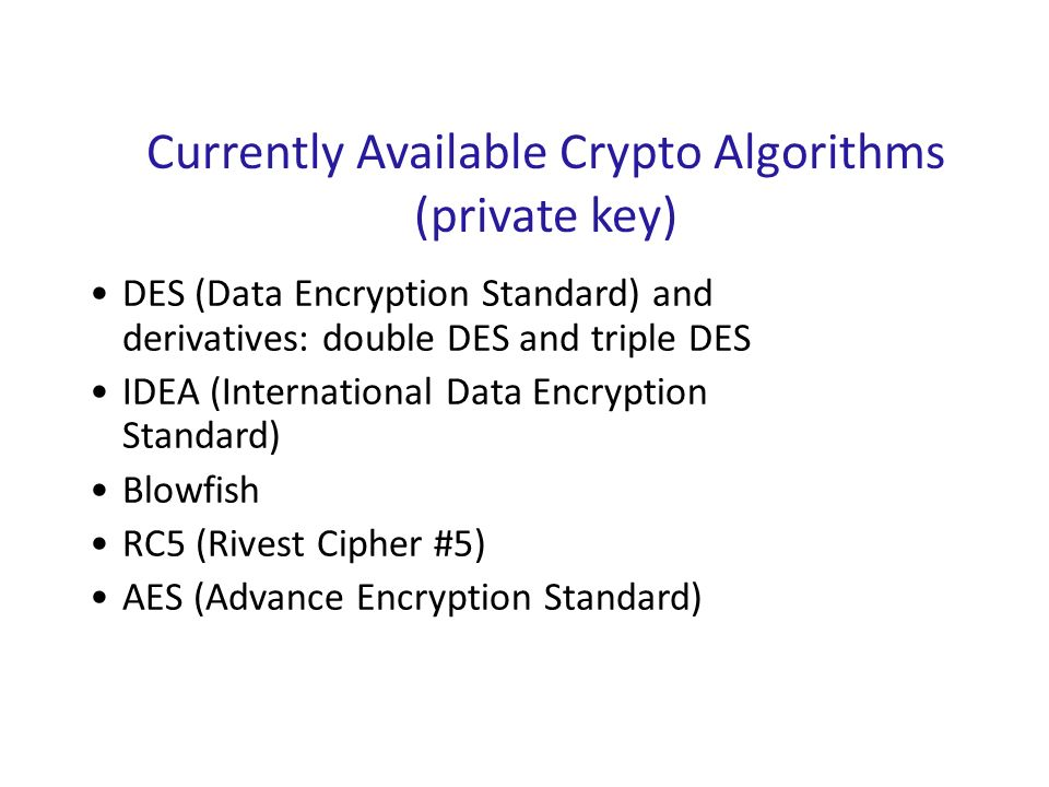 Currently Available Crypto Algorithms (private key) DES (Data Encryption Standard) and derivatives: double DES and triple DES IDEA (International Data