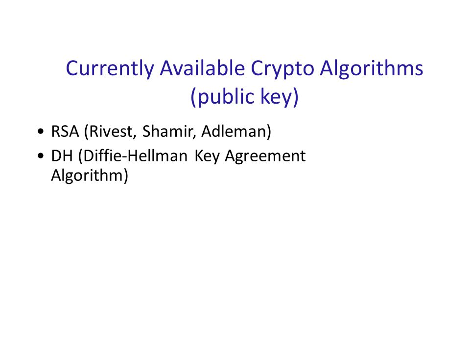 RSA (Rivest, Shamir, Adleman) DH (Diffie-Hellman Key Agreement Algorithm) Currently Available Crypto Algorithms (public key)