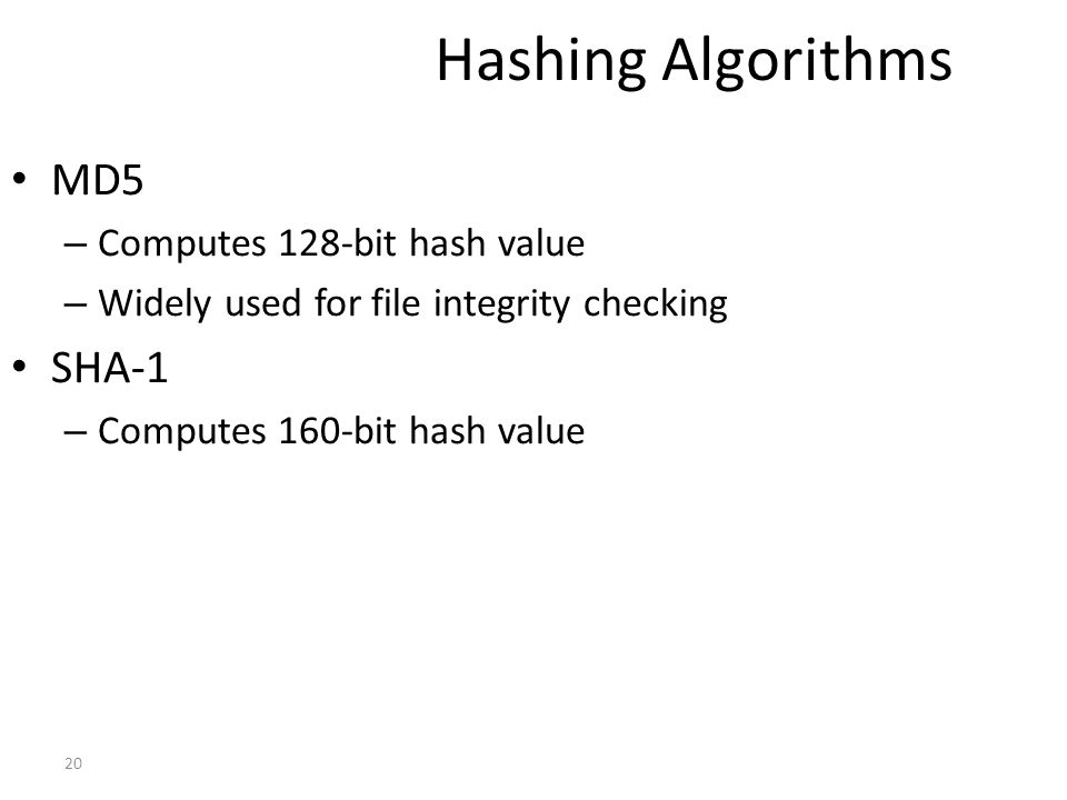 Hashing Algorithms MD5 – Computes 128-bit hash value – Widely used for file integrity checking SHA-1 – Computes 160-bit hash value 20