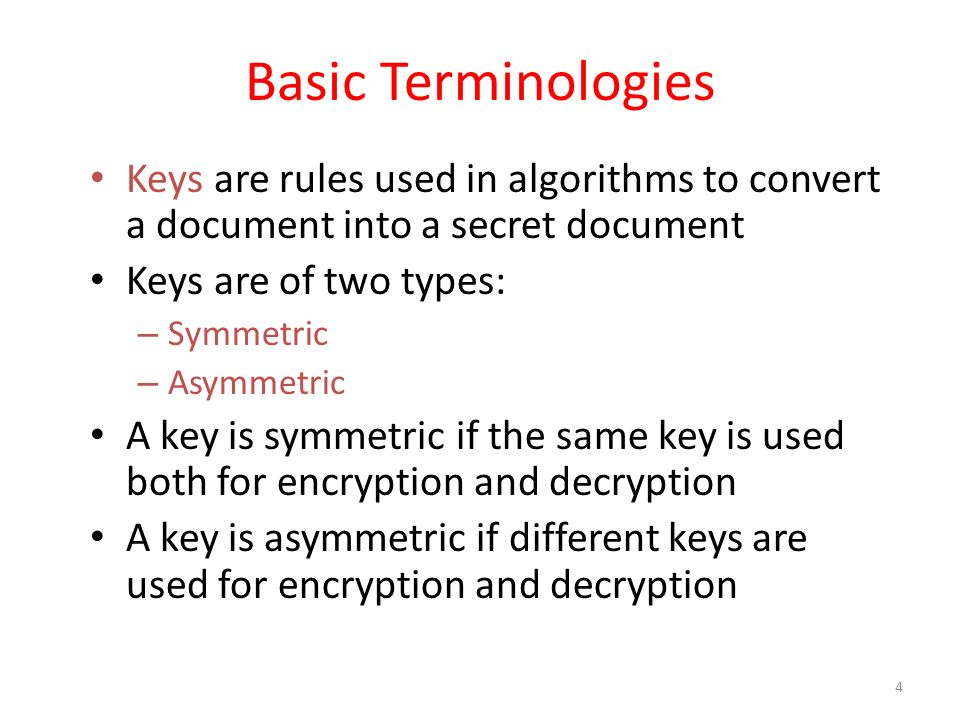 4 Basic Terminologies Keys are rules used in algorithms to convert a document into a secret document Keys are of two types: – Symmetric – Asymmetric A