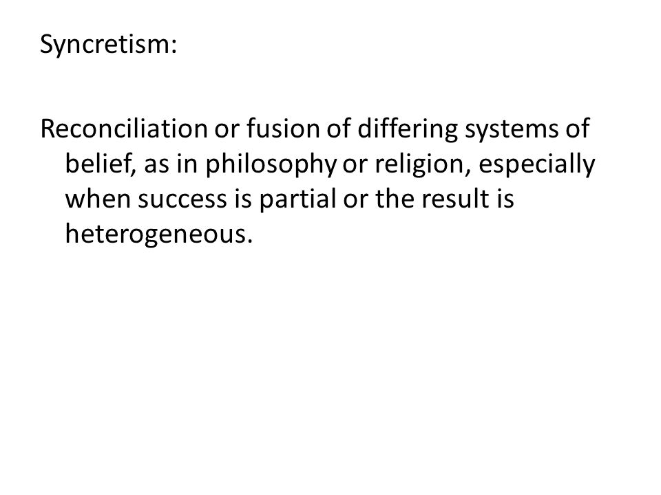 Syncretism: Reconciliation or fusion of differing systems of belief, as in philosophy or religion, especially when success is partial or the result is heterogeneous.