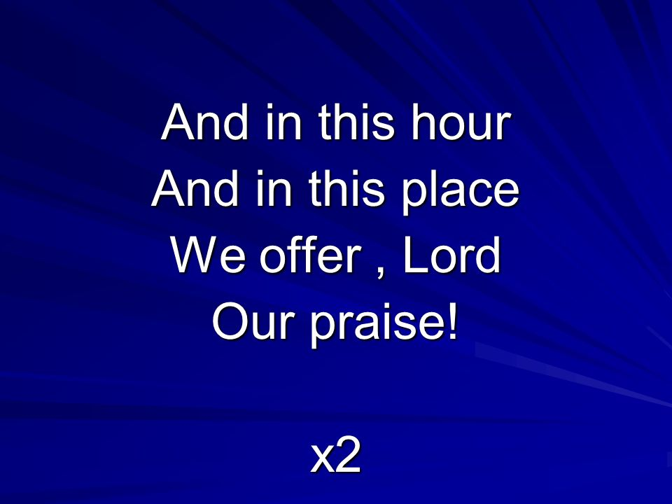 And in this hour And in this place We offer, Lord Our praise! x2