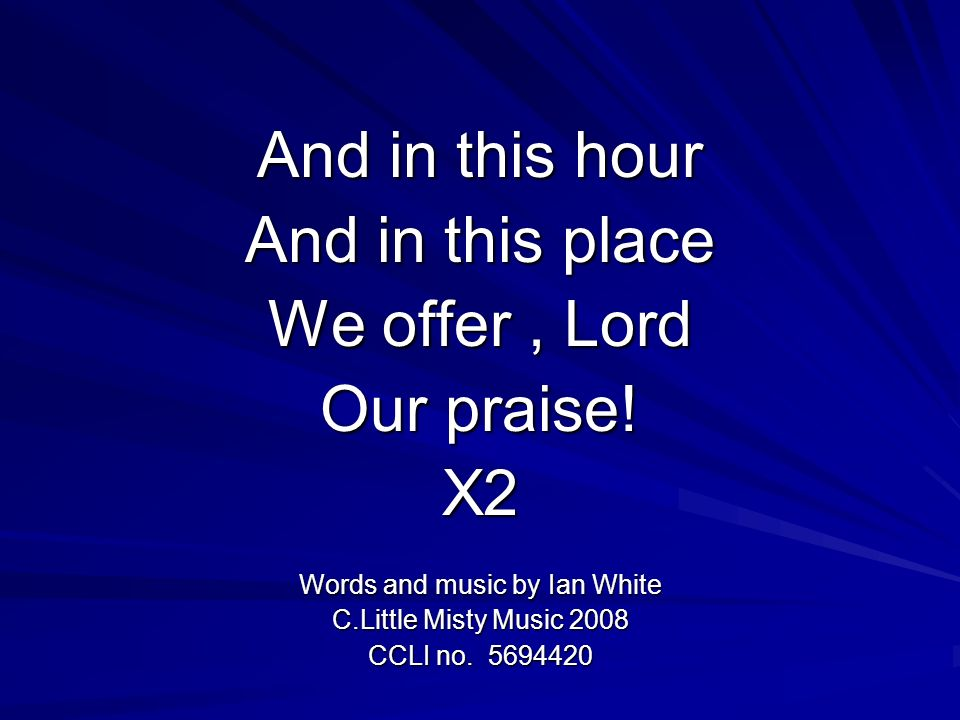 And in this hour And in this place We offer, Lord Our praise! X2 Words and music by Ian White C.Little Misty Music 2008 CCLI no. 5694420