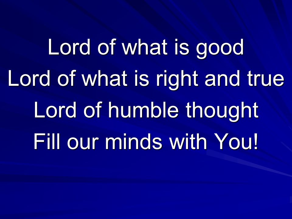 Lord of what is good Lord of what is right and true Lord of humble thought Fill our minds with You!