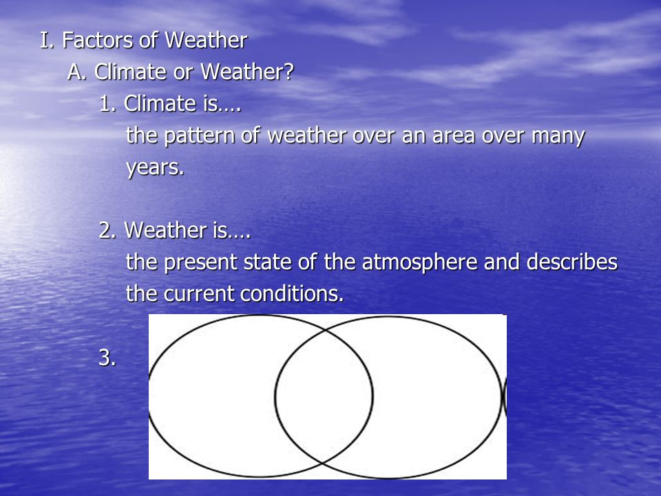 I. Factors of Weather A. Climate or Weather? A. Climate or Weather? 1. Climate is…. the pattern of weather over an area over many the pattern of weath