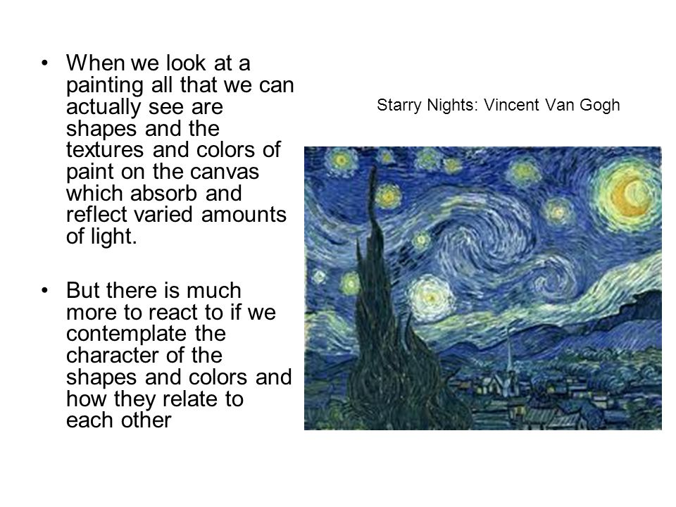 Starry Nights: Vincent Van Gogh When we look at a painting all that we can actually see are shapes and the textures and colors of paint on the canvas which absorb and reflect varied amounts of light.