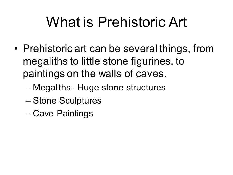 What is Prehistoric Art Prehistoric art can be several things, from megaliths to little stone figurines, to paintings on the walls of caves.