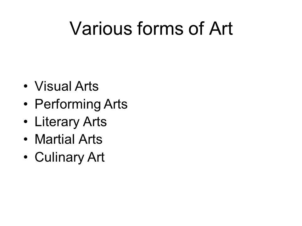Various forms of Art Visual Arts Performing Arts Literary Arts Martial Arts Culinary Art