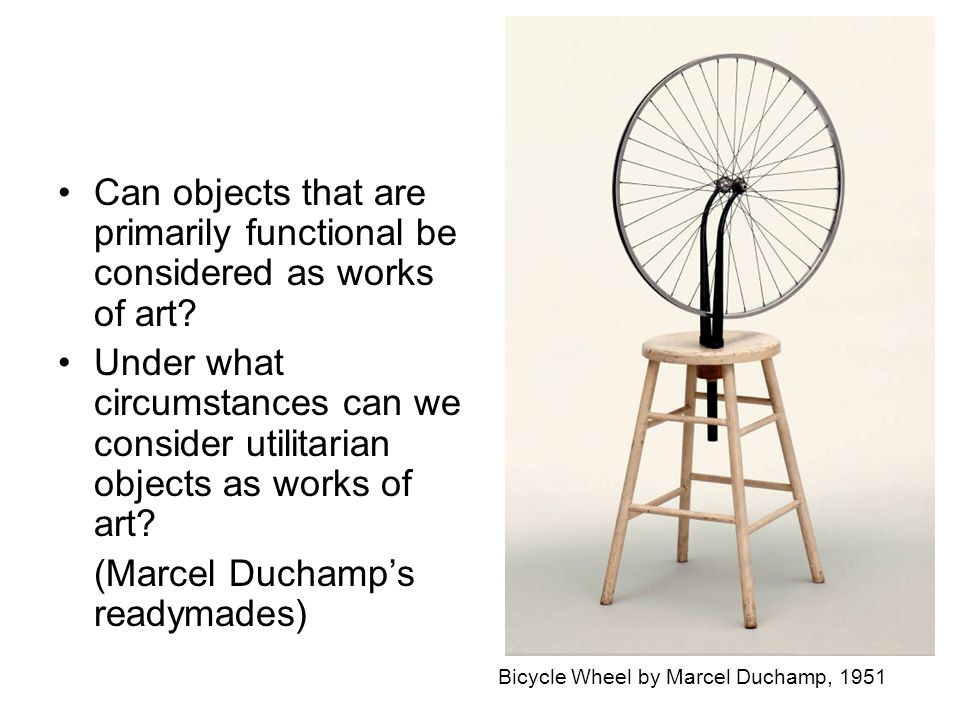 Bicycle Wheel by Marcel Duchamp, 1951 Can objects that are primarily functional be considered as works of art.