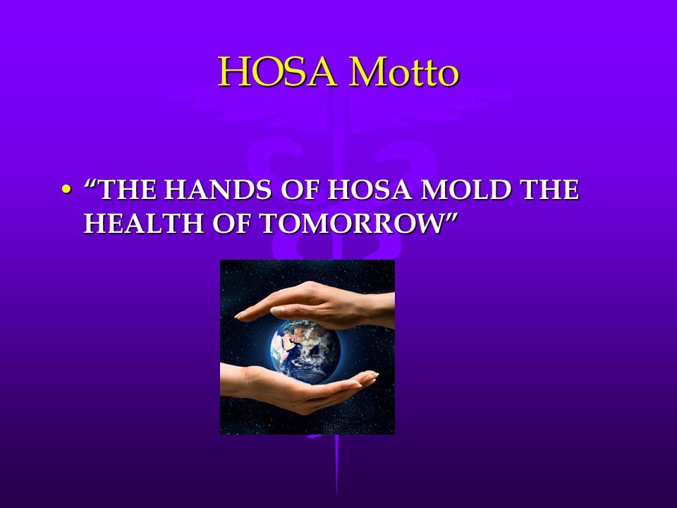 HOSA Motto THE HANDS OF HOSA MOLD THE HEALTH OF TOMORROW THE HANDS OF HOSA MOLD THE HEALTH OF TOMORROW