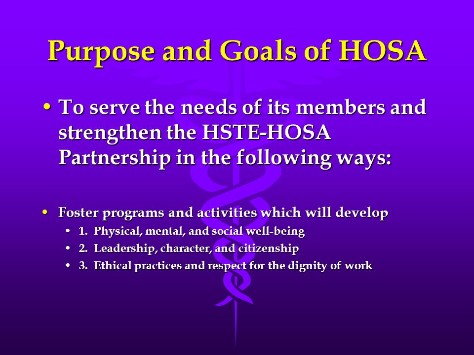 Purpose and Goals of HOSA To serve the needs of its members and strengthen the HSTE-HOSA Partnership in the following ways: To serve the needs of its