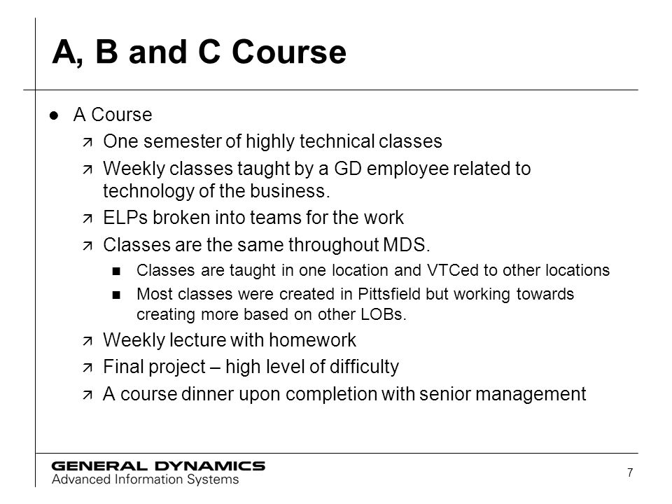 7 A, B and C Course l A Course ä One semester of highly technical classes ä Weekly classes taught by a GD employee related to technology of the busine