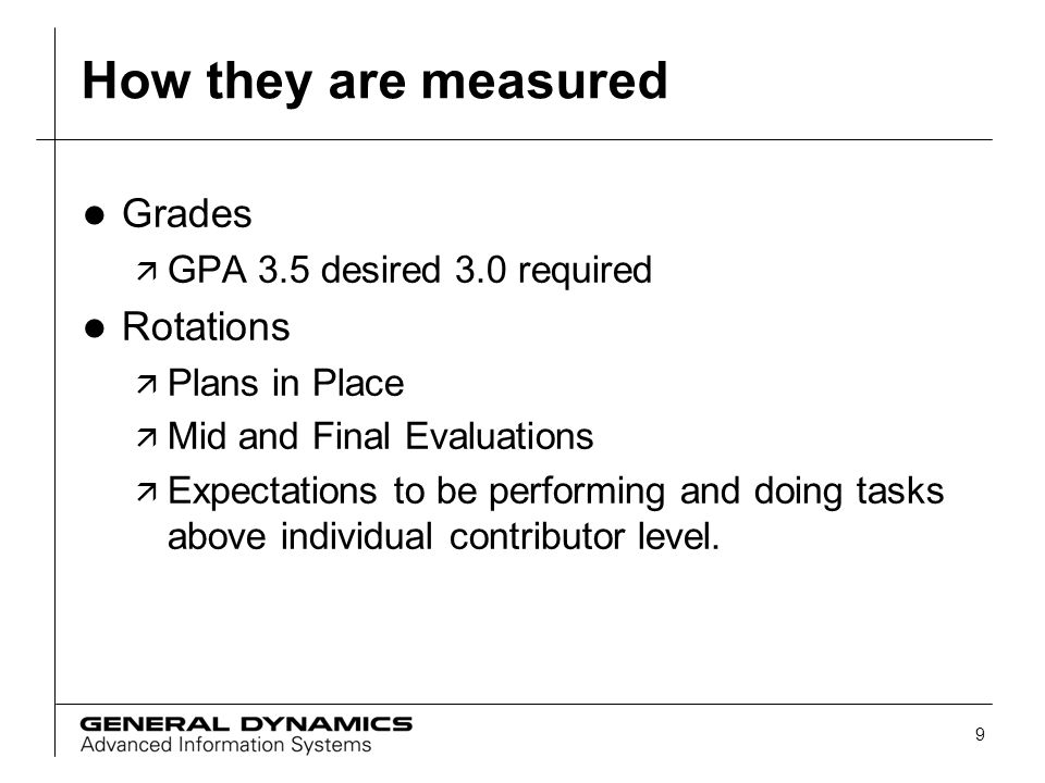 9 How they are measured l Grades ä GPA 3.5 desired 3.0 required l Rotations ä Plans in Place ä Mid and Final Evaluations ä Expectations to be performi