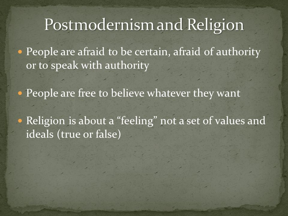 People are afraid to be certain, afraid of authority or to speak with authority People are free to believe whatever they want Religion is about a feel