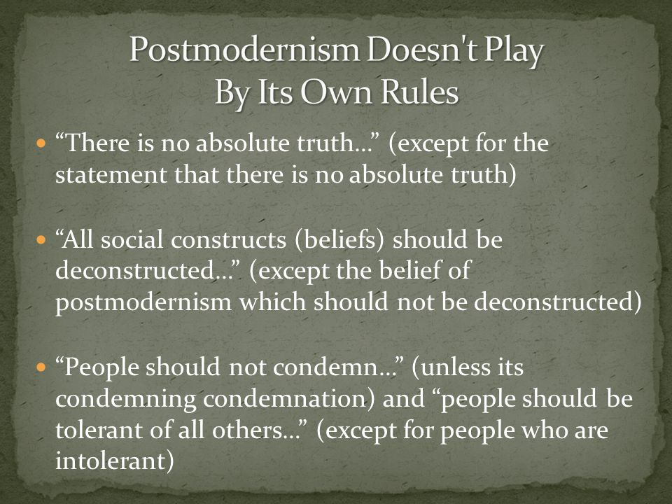 There is no absolute truth… (except for the statement that there is no absolute truth) All social constructs (beliefs) should be deconstructed… (excep