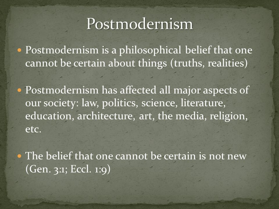 Postmodernism is a philosophical belief that one cannot be certain about things (truths, realities) Postmodernism has affected all major aspects of ou