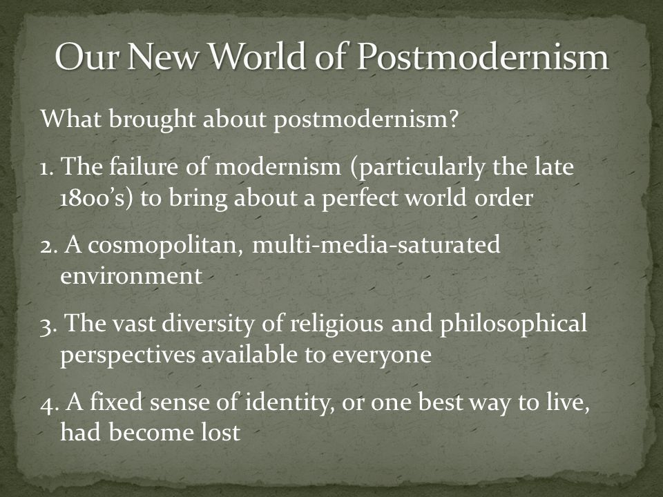 What brought about postmodernism? 1. The failure of modernism (particularly the late 1800s) to bring about a perfect world order 2. A cosmopolitan, mu