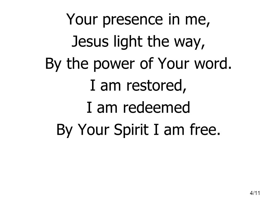4/11 Your presence in me, Jesus light the way, By the power of Your word.