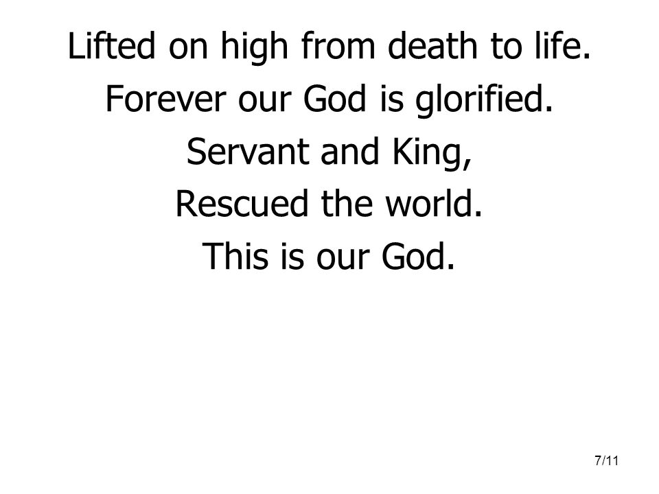 7/11 Lifted on high from death to life.Forever our God is glorified.