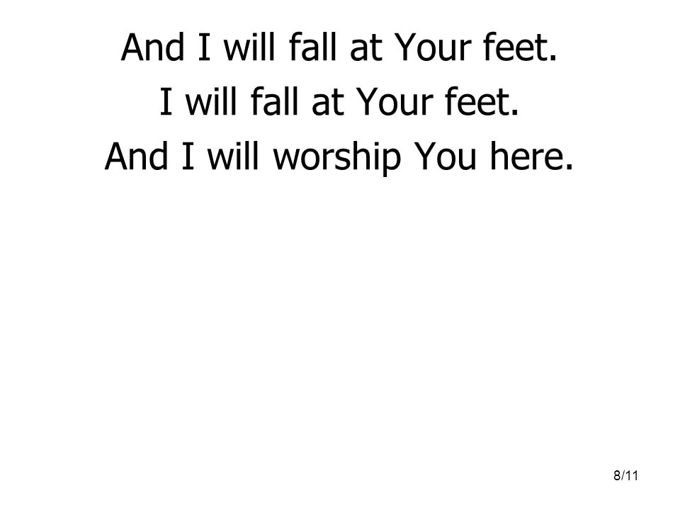 8/11 And I will fall at Your feet. I will fall at Your feet. And I will worship You here.