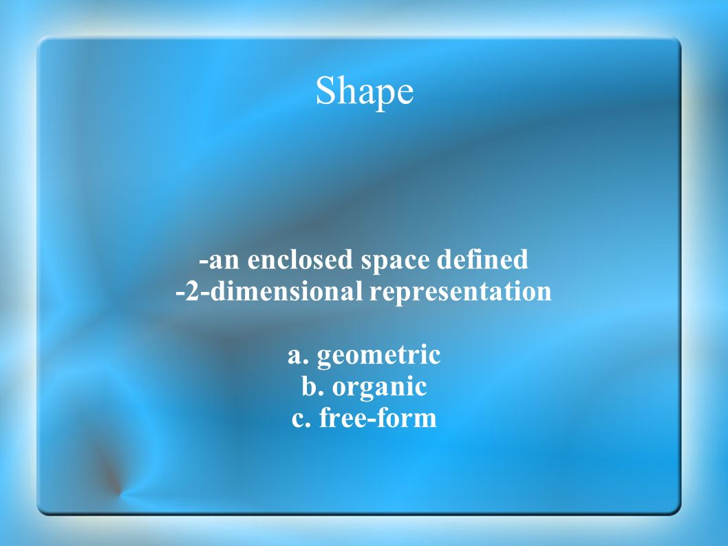 Shape -an enclosed space defined -2-dimensional representation a. geometric b. organic c. free-form