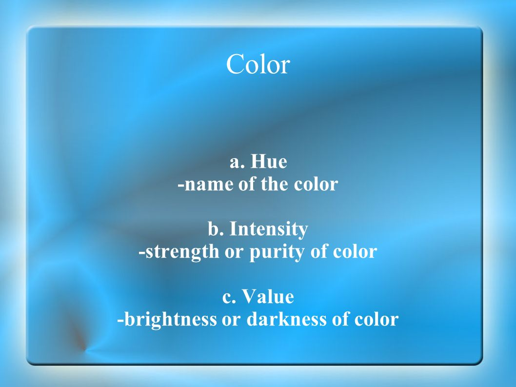 Color a. Hue -name of the color b. Intensity -strength or purity of color c. Value -brightness or darkness of color