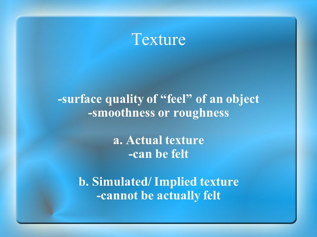 Texture -surface quality of feel of an object -smoothness or roughness a. Actual texture -can be felt b. Simulated/ Implied texture -cannot be actuall