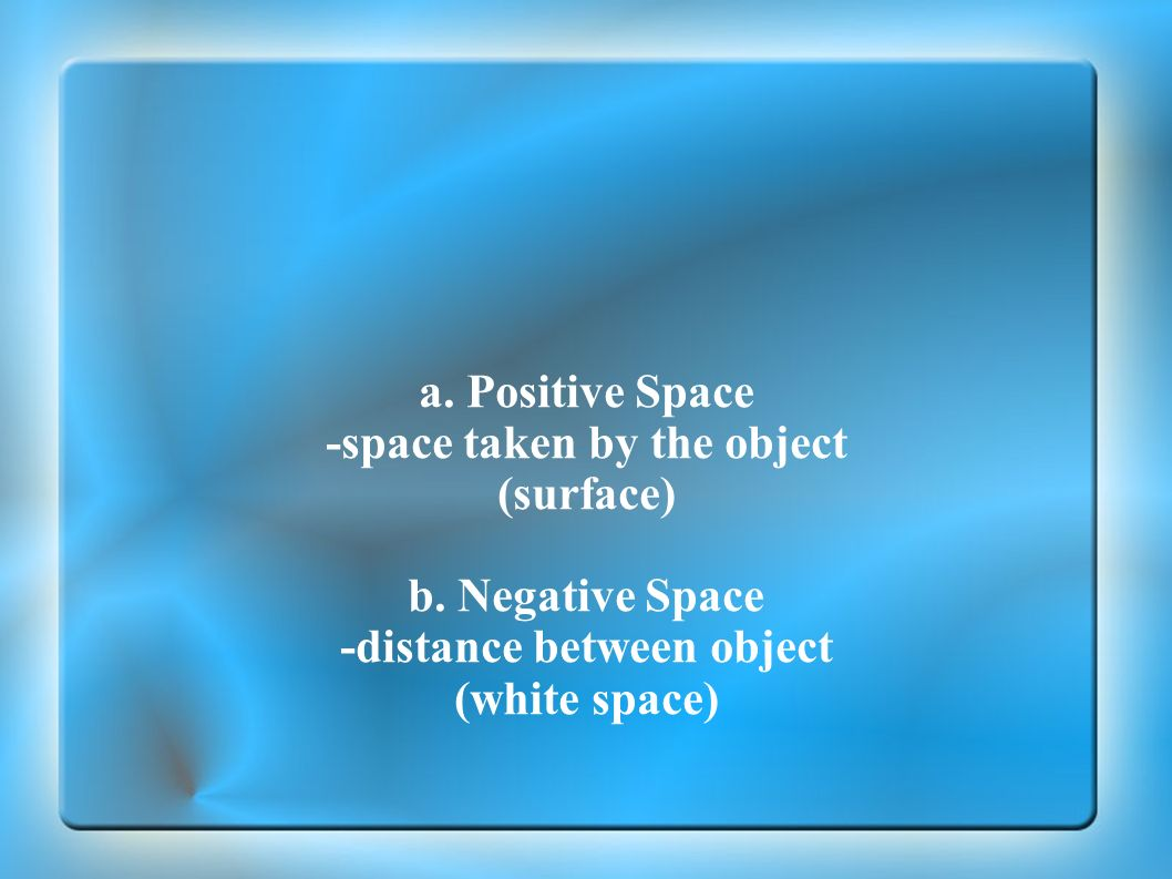 a. Positive Space -space taken by the object (surface) b. Negative Space -distance between object (white space)