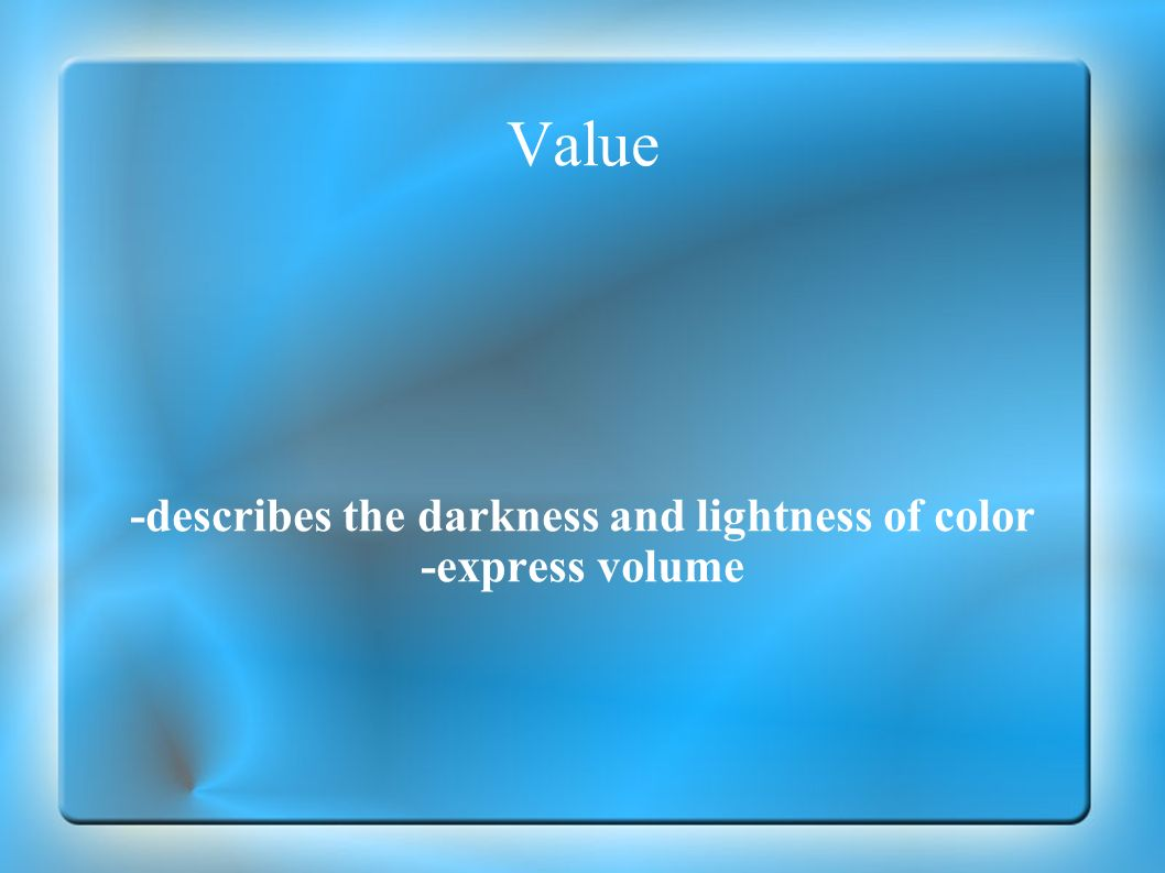 Value -describes the darkness and lightness of color -express volume