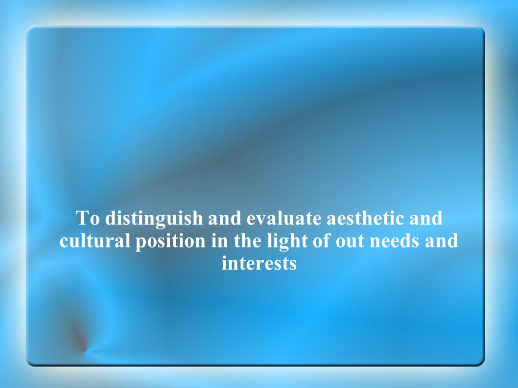 To distinguish and evaluate aesthetic and cultural position in the light of out needs and interests