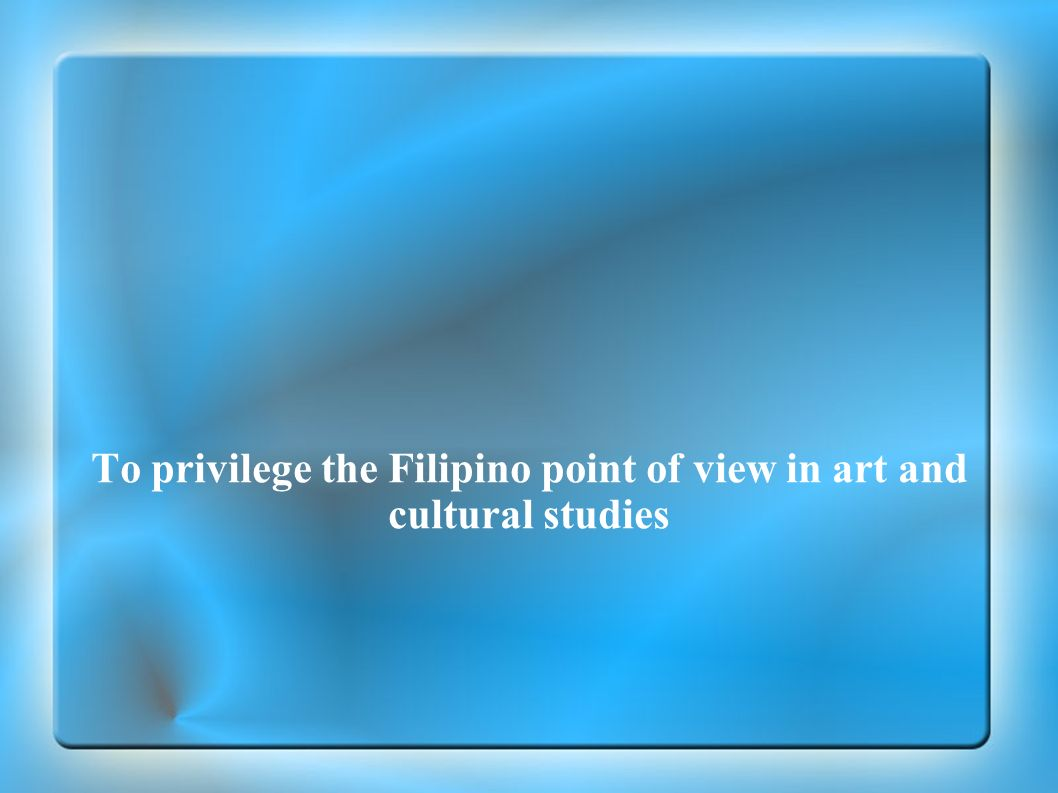 To privilege the Filipino point of view in art and cultural studies