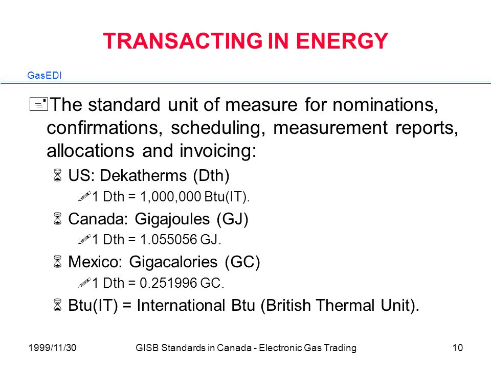 GasEDI 1999/11/30GISB Standards in Canada - Electronic Gas Trading10 TRANSACTING IN ENERGY +The standard unit of measure for nominations, confirmations, scheduling, measurement reports, allocations and invoicing: 6US: Dekatherms (Dth) !1 Dth = 1,000,000 Btu(IT).